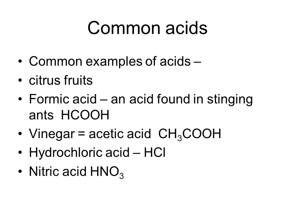 Common acids Common examples of acids – citrus fruits Formic acid – an acid found in stinging ants HCOOH Vinegar = acetic acid CH 3 COOH Hydrochloric acid – HCl Nitric acid HNO 3