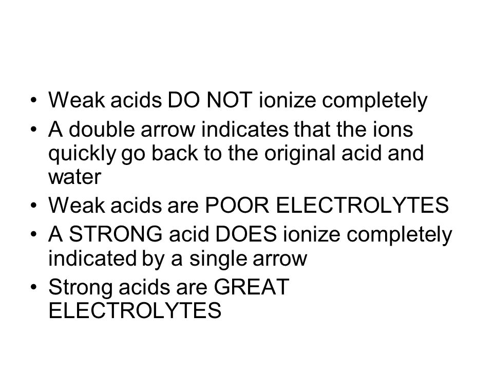 Weak acids DO NOT ionize completely A double arrow indicates that the ions quickly go back to the original acid and water Weak acids are POOR ELECTROLYTES A STRONG acid DOES ionize completely indicated by a single arrow Strong acids are GREAT ELECTROLYTES