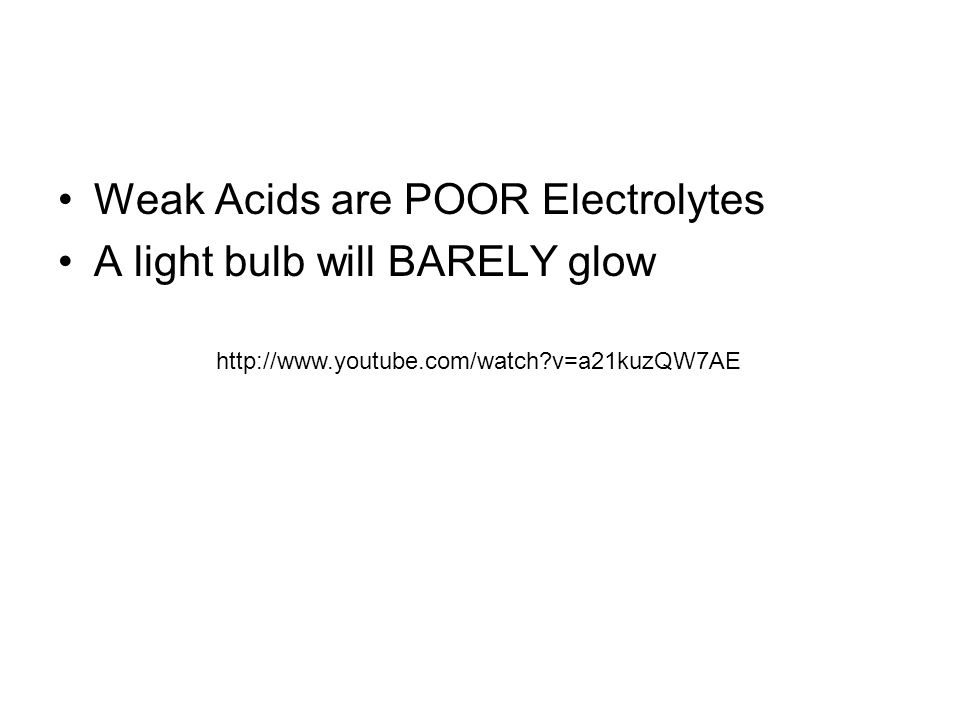 Weak Acids are POOR Electrolytes A light bulb will BARELY glow http://www.youtube.com/watch v=a21kuzQW7AE