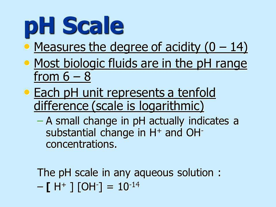 pH Scale Measures the degree of acidity (0 – 14) Measures the degree of acidity (0 – 14) Most biologic fluids are in the pH range from 6 – 8 Most biologic fluids are in the pH range from 6 – 8 Each pH unit represents a tenfold difference (scale is logarithmic) Each pH unit represents a tenfold difference (scale is logarithmic) –A small change in pH actually indicates a substantial change in H + and OH - concentrations.