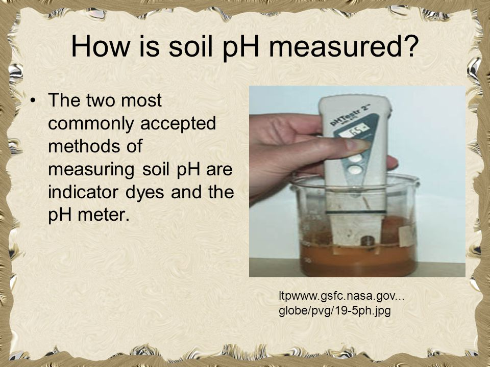 How is soil pH measured? The two most commonly accepted methods of measuring soil pH are indicator dyes and the pH meter. ltpwww.gsfc.nasa.gov... glob