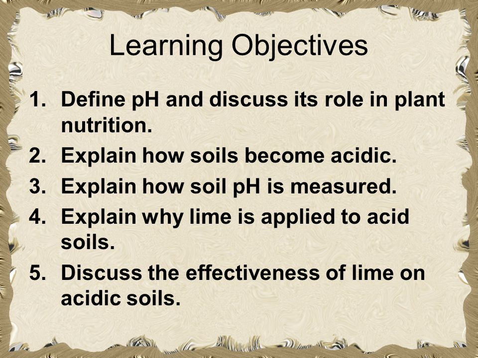 Learning Objectives 1.Define pH and discuss its role in plant nutrition. 2.Explain how soils become acidic. 3.Explain how soil pH is measured. 4.Expla