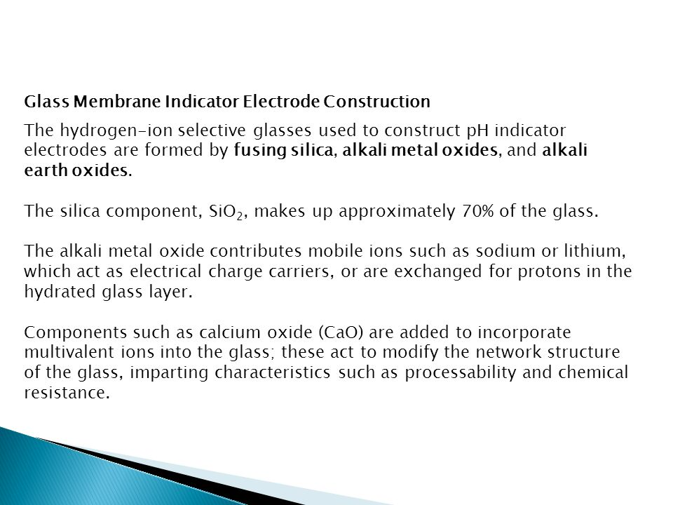 Glass Membrane Indicator Electrode Construction The hydrogen-ion selective glasses used to construct pH indicator electrodes are formed by fusing sili