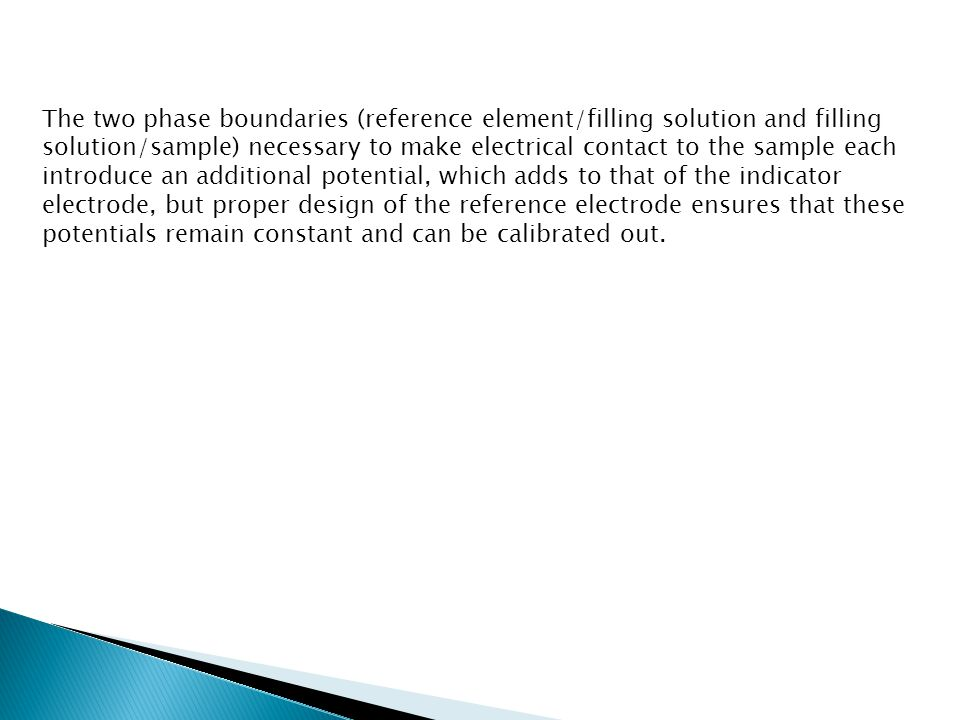 The two phase boundaries (reference element/filling solution and filling solution/sample) necessary to make electrical contact to the sample each introduce an additional potential, which adds to that of the indicator electrode, but proper design of the reference electrode ensures that these potentials remain constant and can be calibrated out.