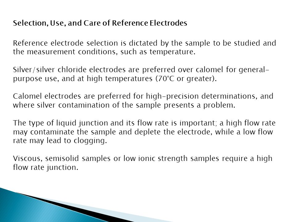Selection, Use, and Care of Reference Electrodes Reference electrode selection is dictated by the sample to be studied and the measurement conditions, such as temperature.