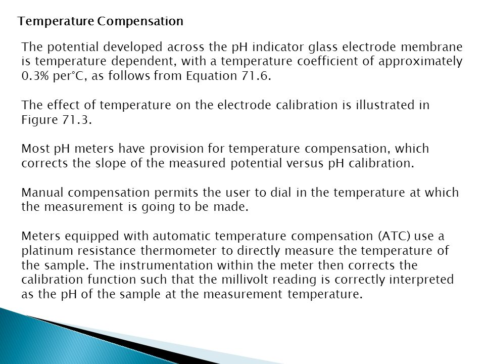 Temperature Compensation The potential developed across the pH indicator glass electrode membrane is temperature dependent, with a temperature coefficient of approximately 0.3% per°C, as follows from Equation 71.6.