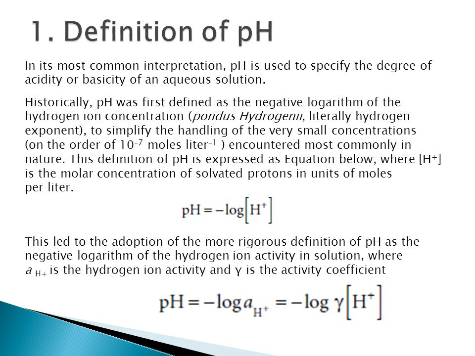 In its most common interpretation, pH is used to specify the degree of acidity or basicity of an aqueous solution. Historically, pH was first defined