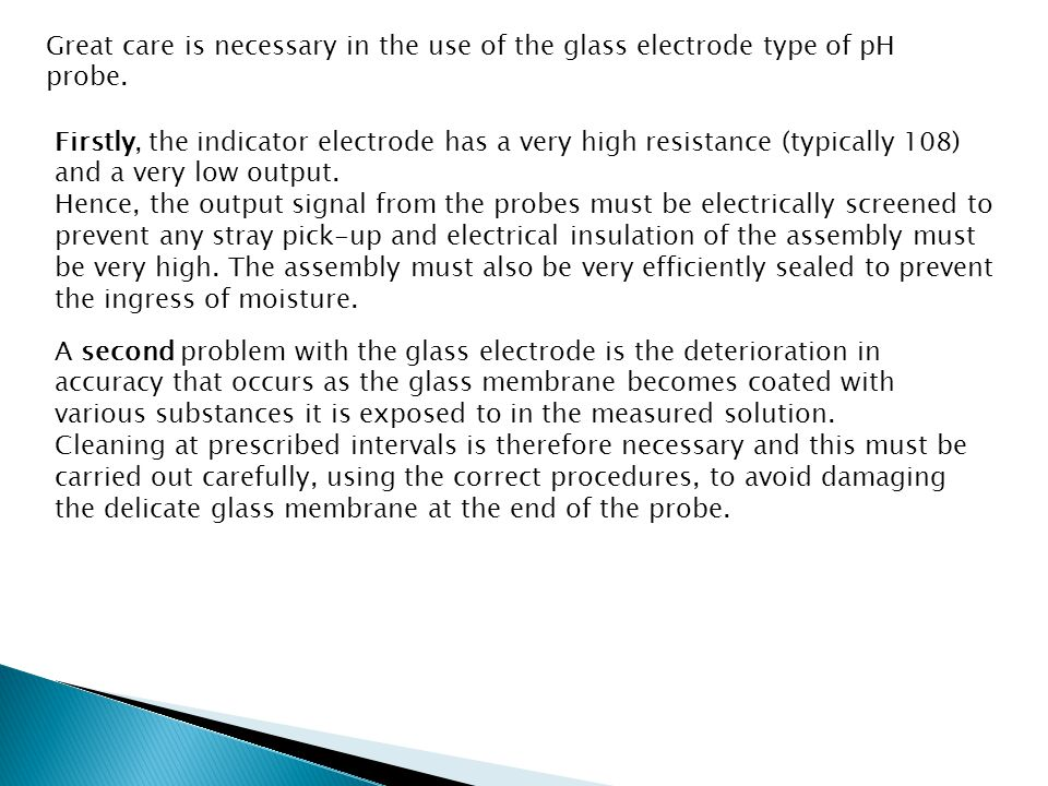 Great care is necessary in the use of the glass electrode type of pH probe. Firstly, the indicator electrode has a very high resistance (typically 108