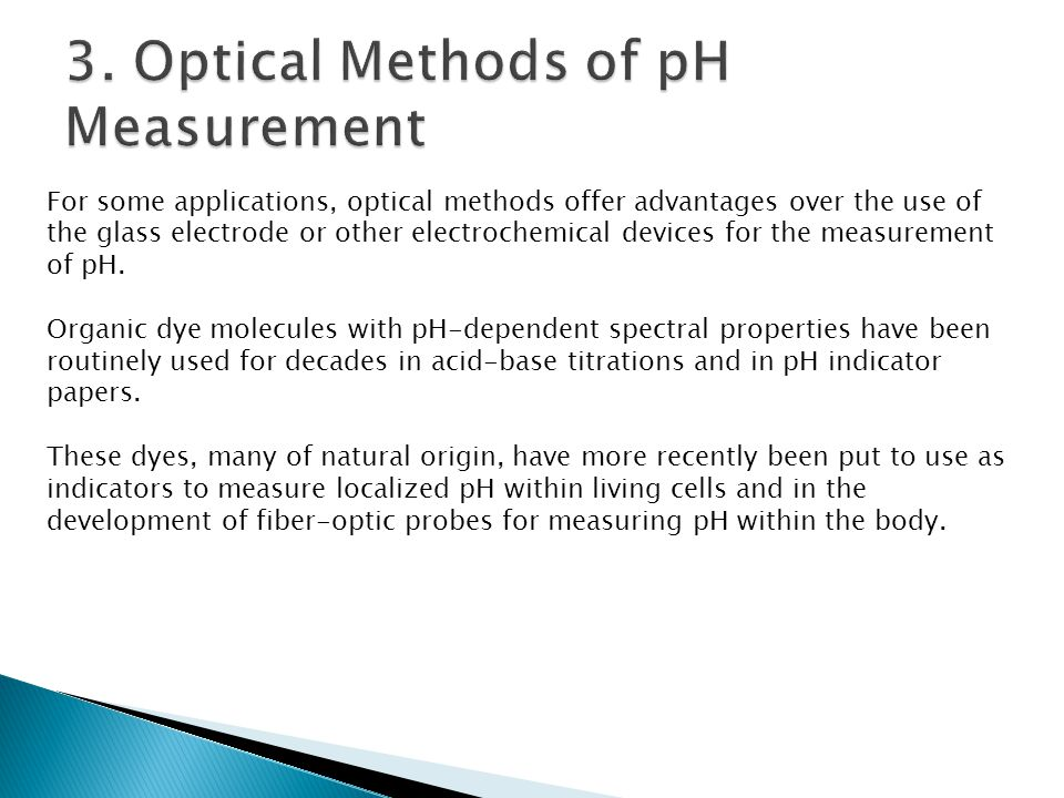For some applications, optical methods offer advantages over the use of the glass electrode or other electrochemical devices for the measurement of pH
