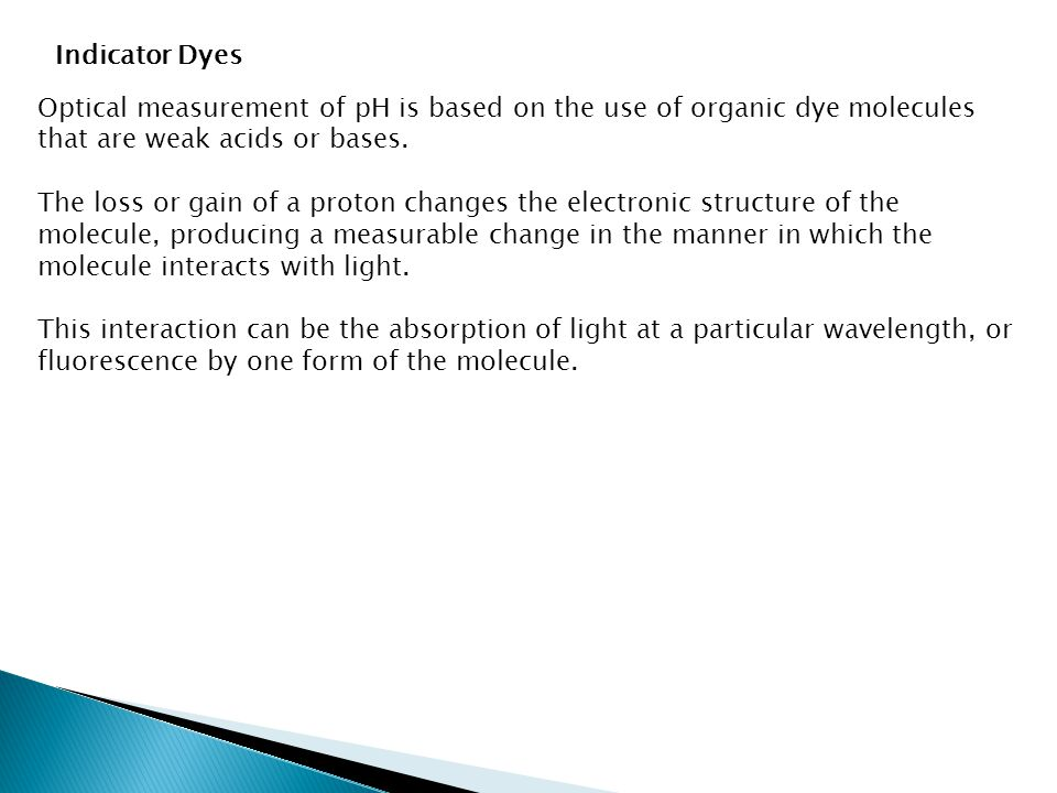 Indicator Dyes Optical measurement of pH is based on the use of organic dye molecules that are weak acids or bases. The loss or gain of a proton chang