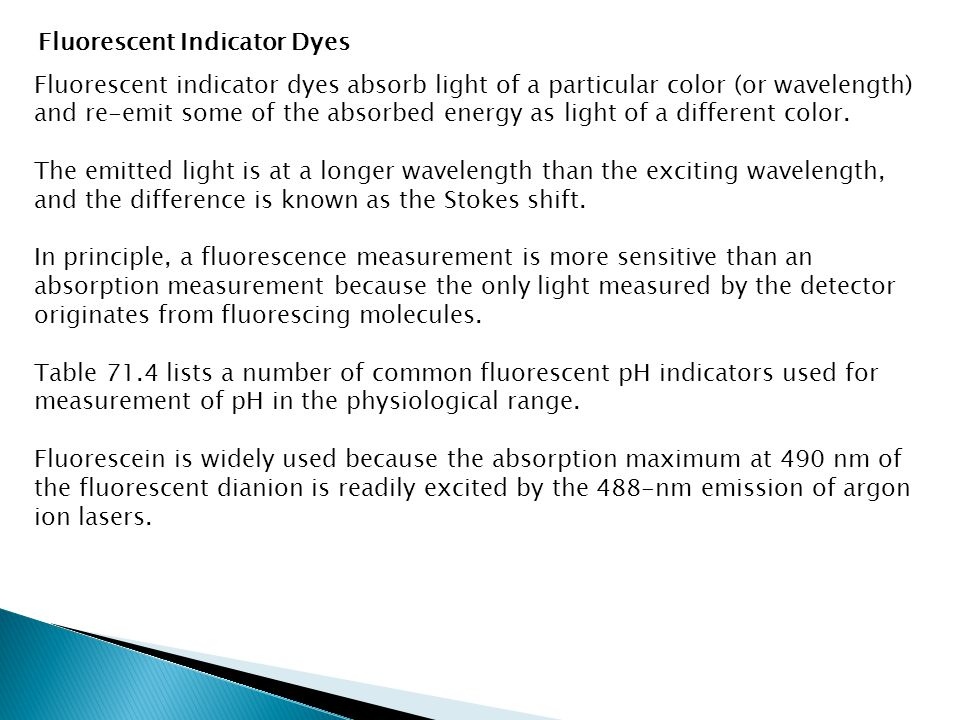 Fluorescent indicator dyes absorb light of a particular color (or wavelength) and re-emit some of the absorbed energy as light of a different color. T