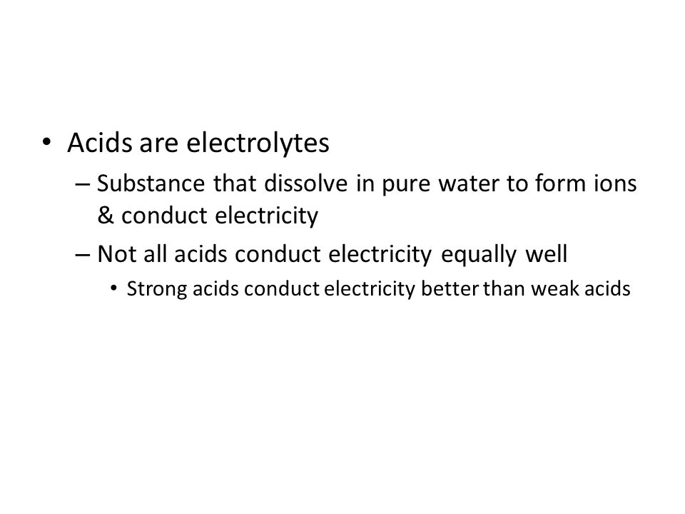 Acids are electrolytes – Substance that dissolve in pure water to form ions & conduct electricity – Not all acids conduct electricity equally well Strong acids conduct electricity better than weak acids