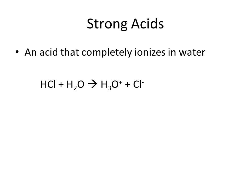 Strong Acids An acid that completely ionizes in water HCl + H 2 O  H 3 O + + Cl -
