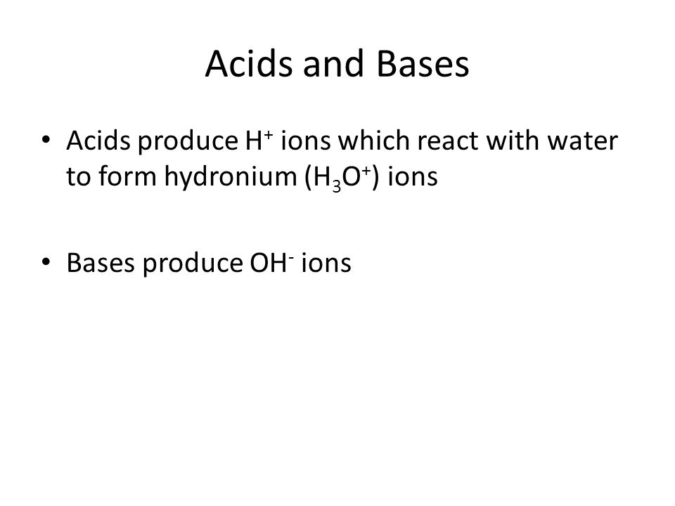 Acids and Bases Acids produce H + ions which react with water to form hydronium (H 3 O + ) ions Bases produce OH - ions