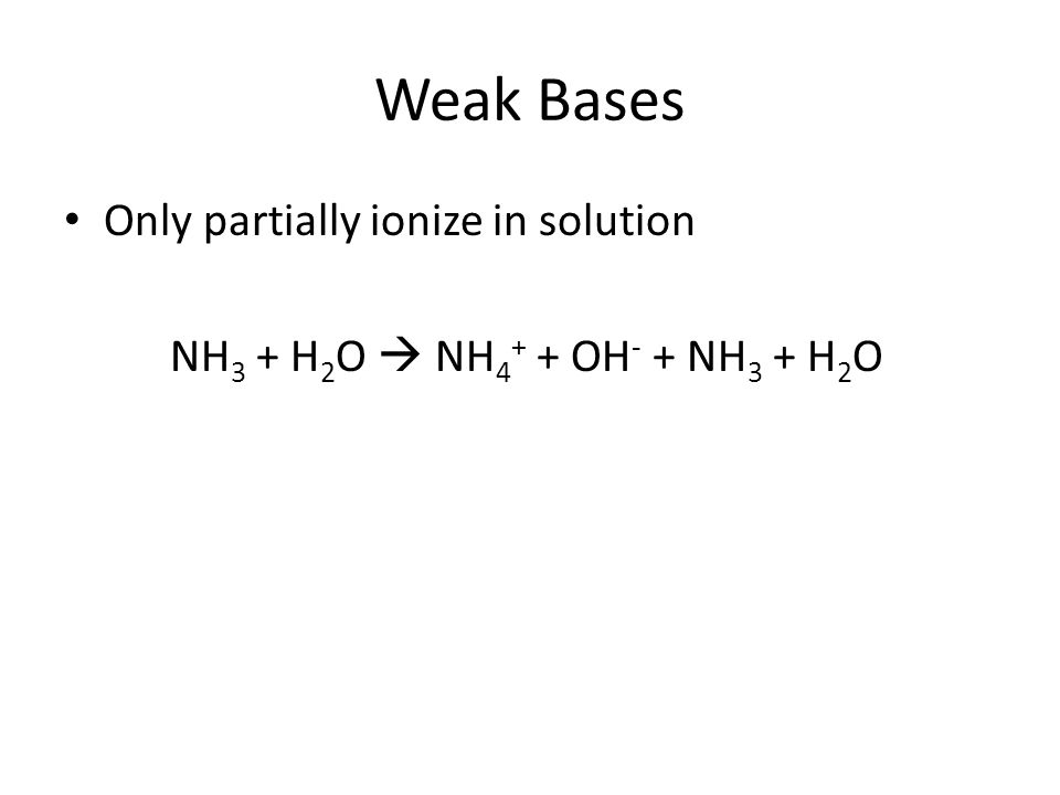 Weak Bases Only partially ionize in solution NH 3 + H 2 O  NH 4 + + OH - + NH 3 + H 2 O