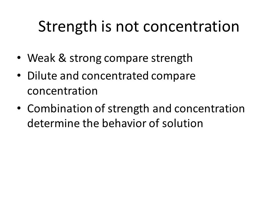 Strength is not concentration Weak & strong compare strength Dilute and concentrated compare concentration Combination of strength and concentration determine the behavior of solution