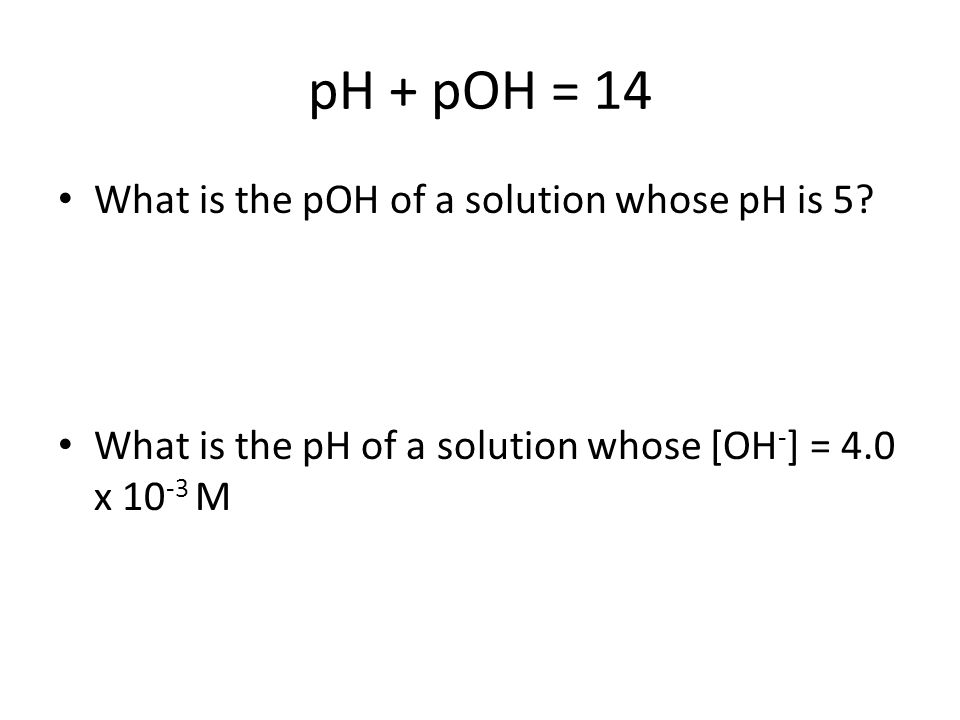 pH + pOH = 14 What is the pOH of a solution whose pH is 5.