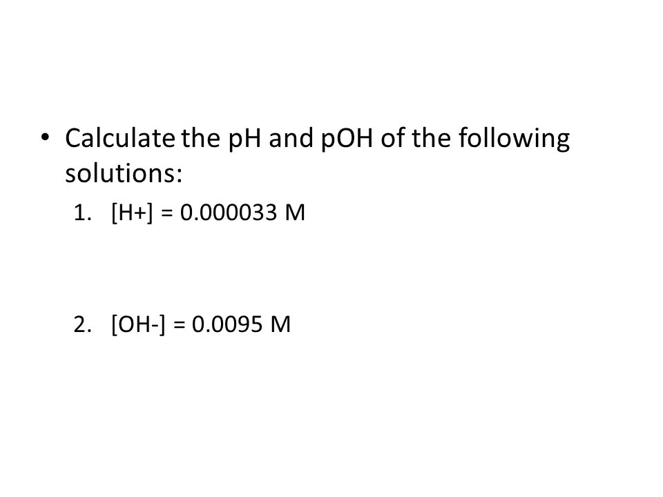 Calculate the pH and pOH of the following solutions: 1.[H+] = 0.000033 M 2.[OH-] = 0.0095 M