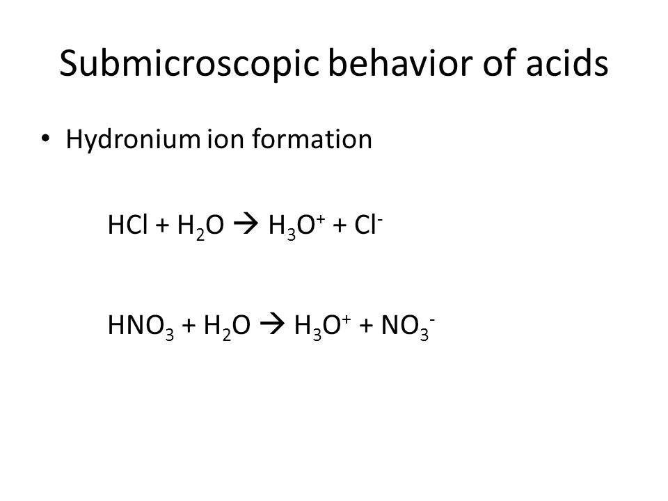 Submicroscopic behavior of acids Hydronium ion formation HCl + H 2 O  H 3 O + + Cl - HNO 3 + H 2 O  H 3 O + + NO 3 -