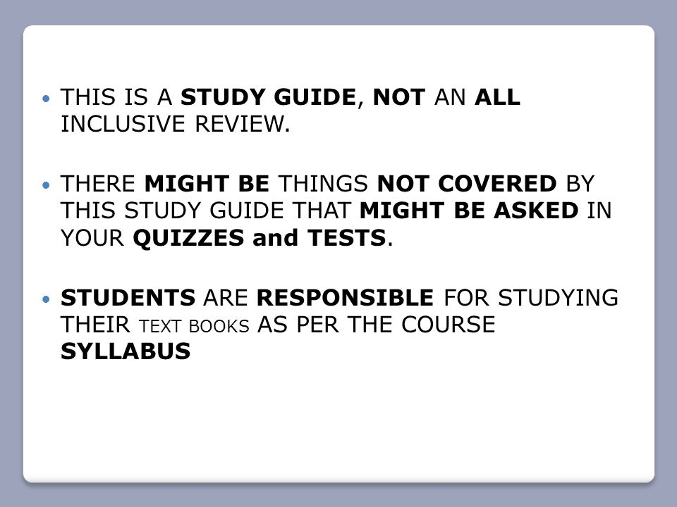 THIS IS A STUDY GUIDE, NOT AN ALL INCLUSIVE REVIEW. THERE MIGHT BE THINGS NOT COVERED BY THIS STUDY GUIDE THAT MIGHT BE ASKED IN YOUR QUIZZES and TEST