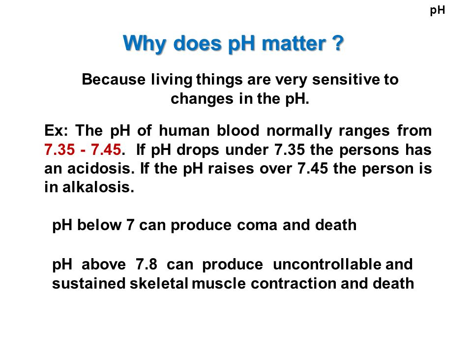 Why does pH matter ? Because living things are very sensitive to changes in the pH. Ex: The pH of human blood normally ranges from 7.35 - 7.45. If pH