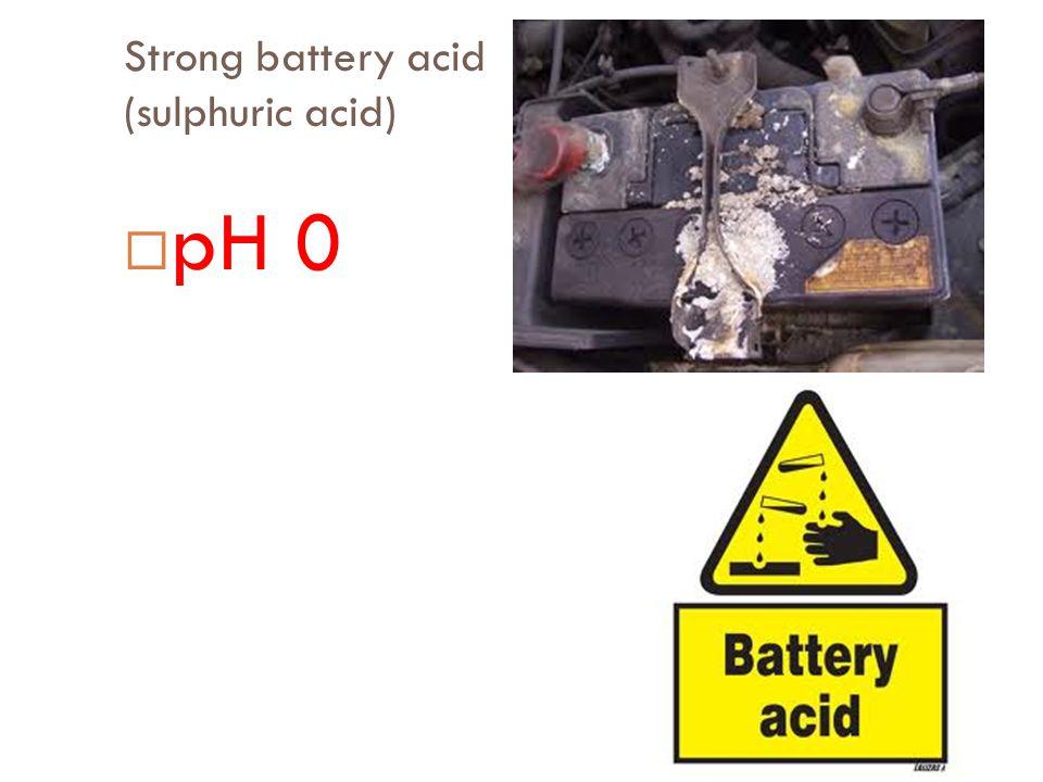Strong battery acid (sulphuric acid)  pH 0