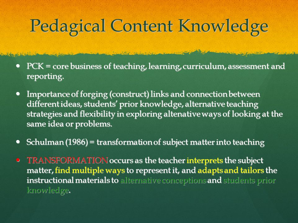 Pedagical Content Knowledge PCK = core business of teaching, learning, curriculum, assessment and reporting.