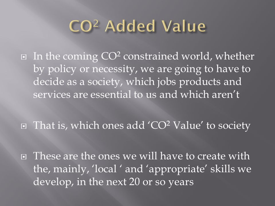  In the coming CO 2 constrained world, whether by policy or necessity, we are going to have to decide as a society, which jobs products and services are essential to us and which aren't  That is, which ones add 'CO 2 Value' to society  These are the ones we will have to create with the, mainly, 'local ' and 'appropriate' skills we develop, in the next 20 or so years