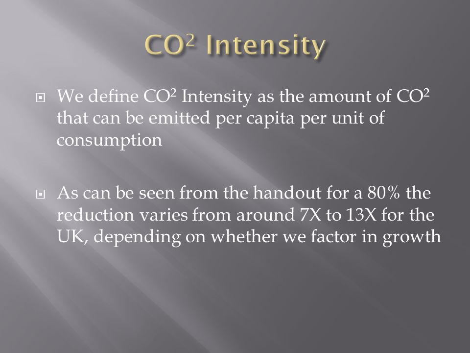  We define CO 2 Intensity as the amount of CO 2 that can be emitted per capita per unit of consumption  As can be seen from the handout for a 80% the reduction varies from around 7X to 13X for the UK, depending on whether we factor in growth