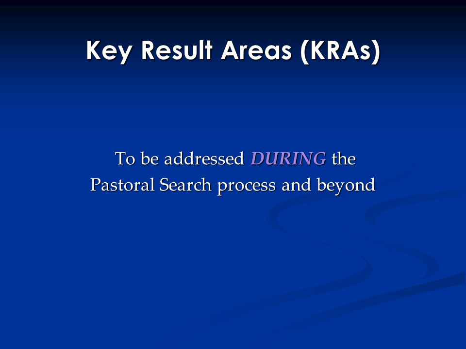 Key Result Areas (KRAs) To be addressed DURING the To be addressed DURING the Pastoral Search process and beyond