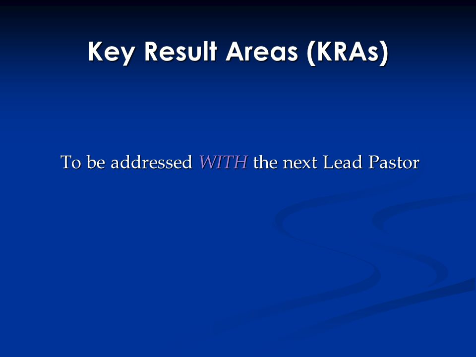 Key Result Areas (KRAs) To be addressed WITH the next Lead Pastor To be addressed WITH the next Lead Pastor
