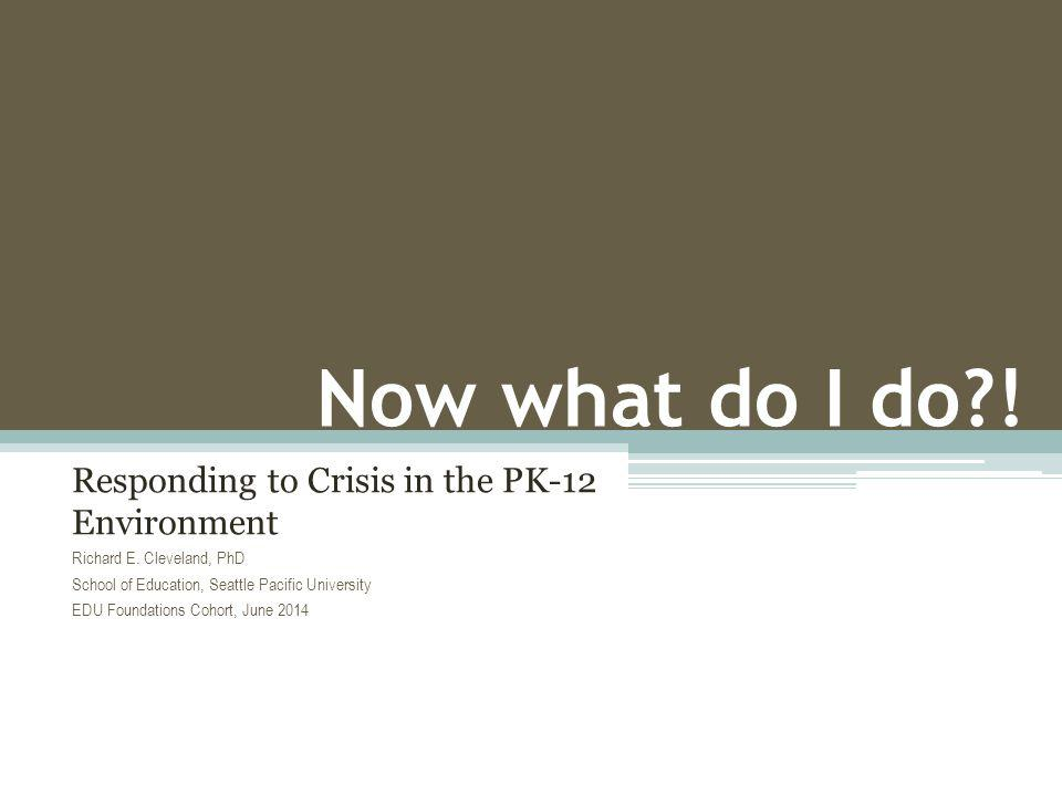 Now what do I do?! Responding to Crisis in the PK-12 Environment Richard E. Cleveland, PhD School of Education, Seattle Pacific University EDU Foundat