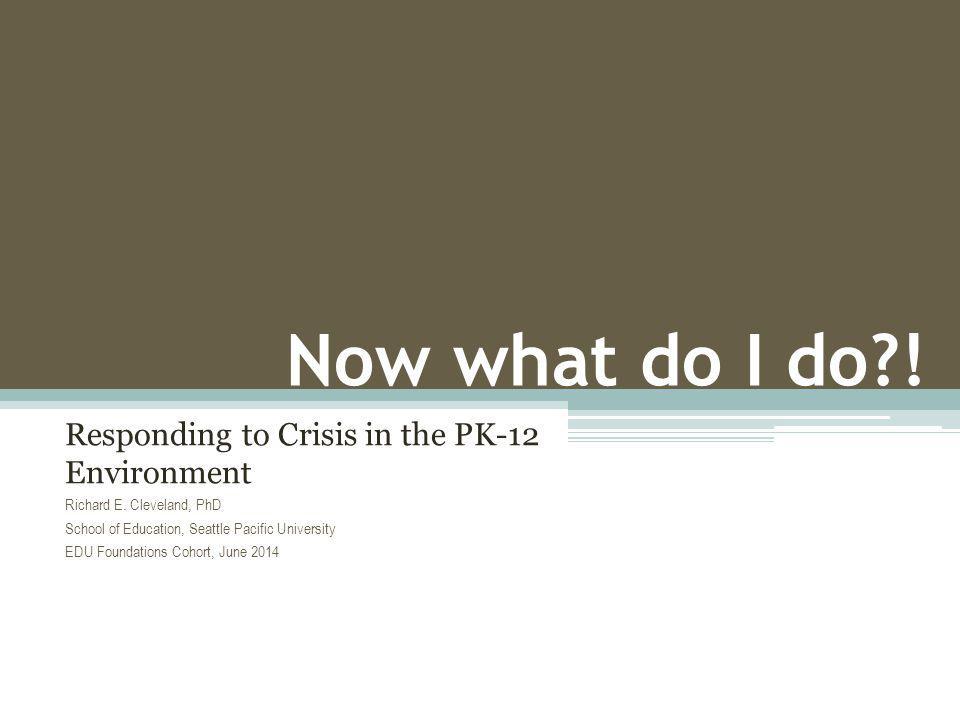 Now what do I do?.Responding to Crisis in the PK-12 Environment Richard E.
