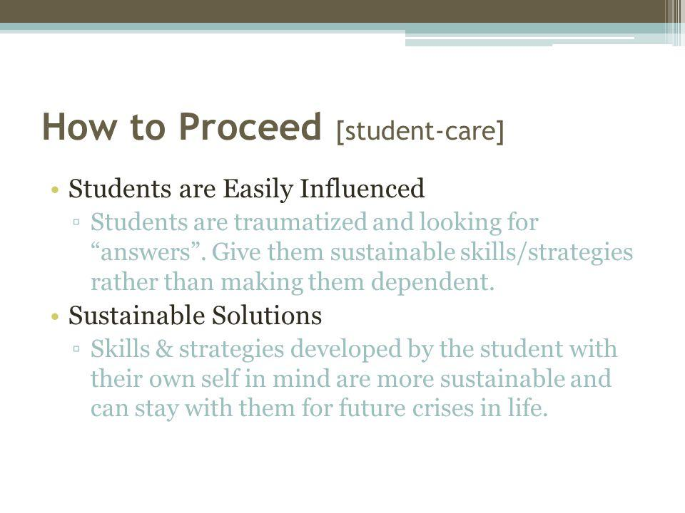 How to Proceed [student-care] Students are Easily Influenced ▫Students are traumatized and looking for answers .