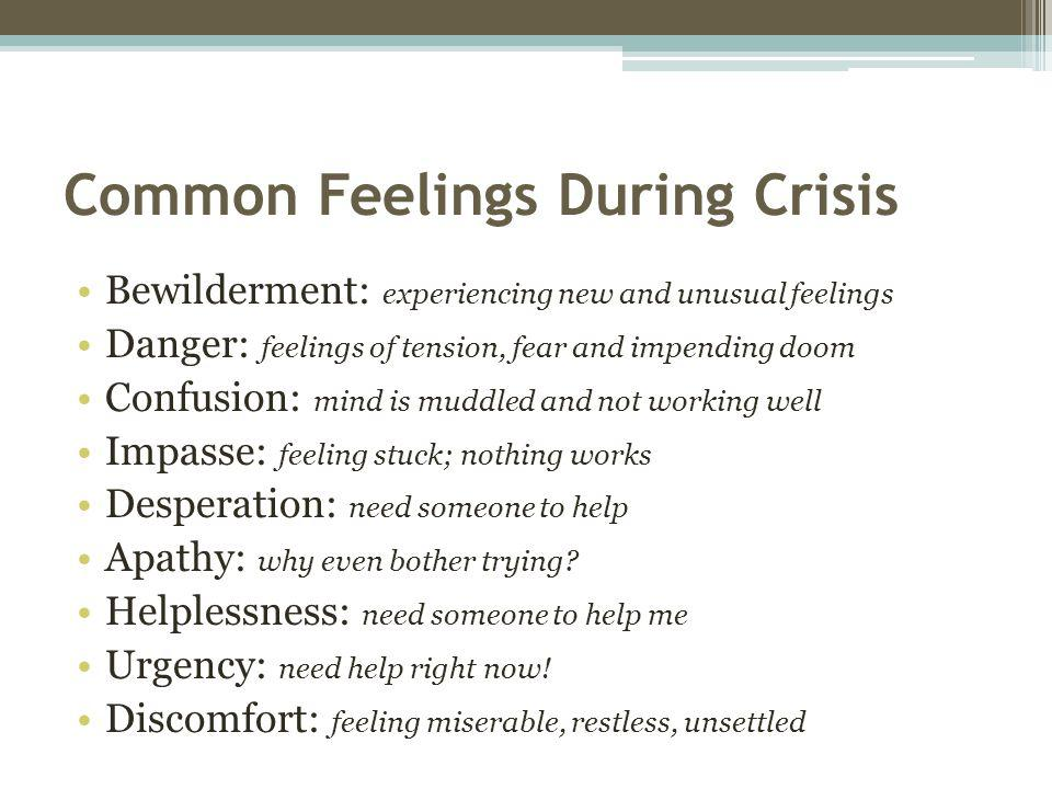 Common Feelings During Crisis Bewilderment: experiencing new and unusual feelings Danger: feelings of tension, fear and impending doom Confusion: mind is muddled and not working well Impasse: feeling stuck; nothing works Desperation: need someone to help Apathy: why even bother trying.