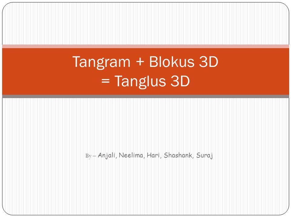 By – Anjali, Neelima, Hari, Shashank, Suraj Tangram + Blokus 3D = Tanglus 3D