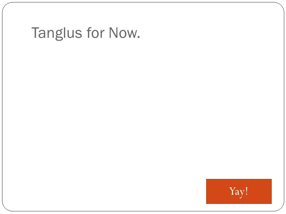 Tanglus for Now. Yay!