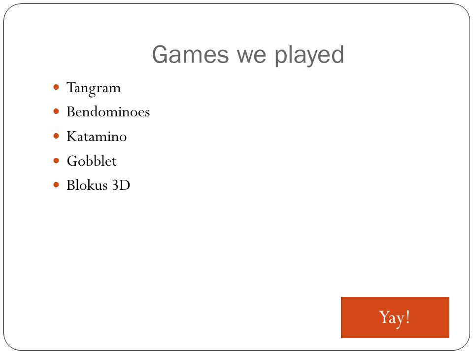 Games we played Tangram Bendominoes Katamino Gobblet Blokus 3D Yay!