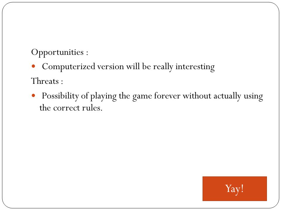 Opportunities : Computerized version will be really interesting Threats : Possibility of playing the game forever without actually using the correct rules.