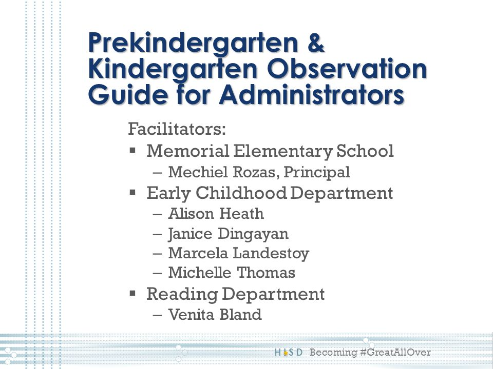 HISD Becoming #GreatAllOver Prekindergarten & Kindergarten Observation Guide for Administrators Facilitators:  Memorial Elementary School – Mechiel Rozas, Principal  Early Childhood Department – Alison Heath – Janice Dingayan – Marcela Landestoy – Michelle Thomas  Reading Department – Venita Bland