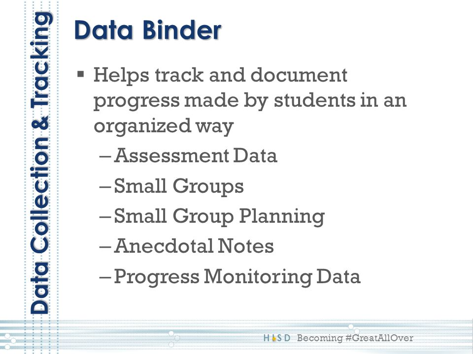 HISD Becoming #GreatAllOver Data Binder Data Collection & Tracking  Helps track and document progress made by students in an organized way – Assessment Data – Small Groups – Small Group Planning – Anecdotal Notes – Progress Monitoring Data