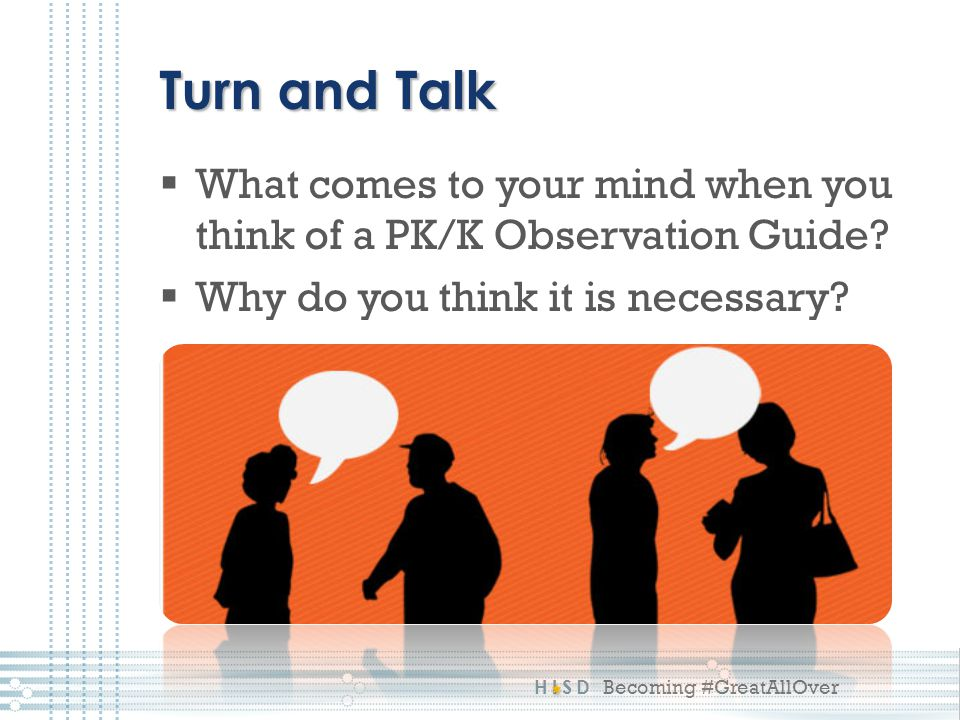 HISD Becoming #GreatAllOver Turn and Talk  What comes to your mind when you think of a PK/K Observation Guide?  Why do you think it is necessary?
