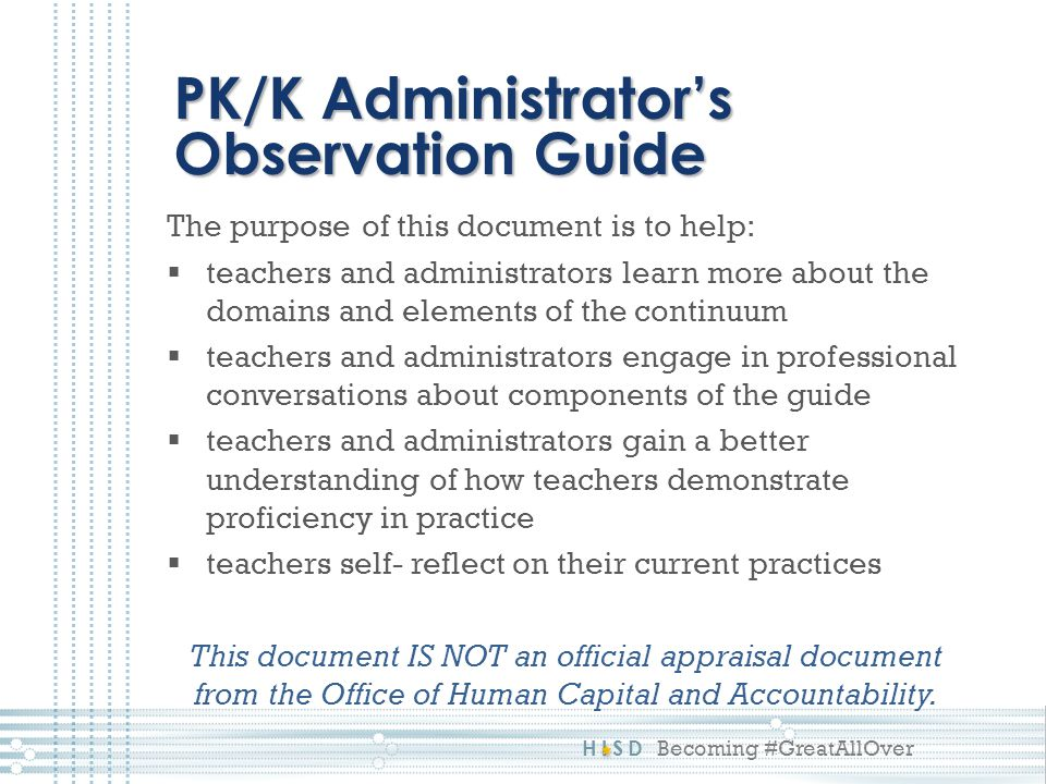 HISD Becoming #GreatAllOver The purpose of this document is to help:  teachers and administrators learn more about the domains and elements of the continuum  teachers and administrators engage in professional conversations about components of the guide  teachers and administrators gain a better understanding of how teachers demonstrate proficiency in practice  teachers self- reflect on their current practices This document IS NOT an official appraisal document from the Office of Human Capital and Accountability.
