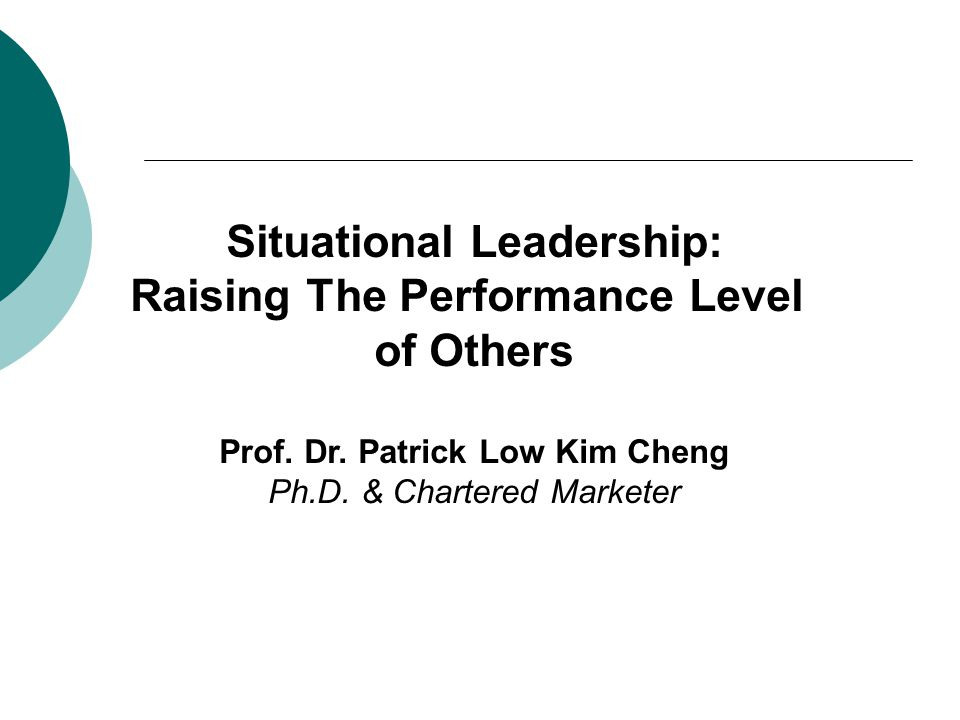 Situational Leadership: Raising The Performance Level of Others Prof. Dr. Patrick Low Kim Cheng Ph.D. & Chartered Marketer