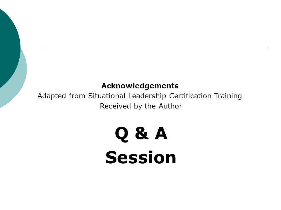 Acknowledgements Adapted from Situational Leadership Certification Training Received by the Author Q & A Session