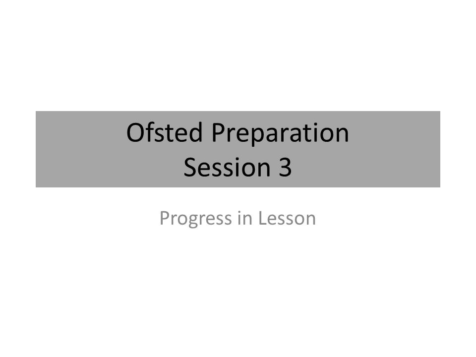 Ofsted Preparation Session 3 Progress in Lesson