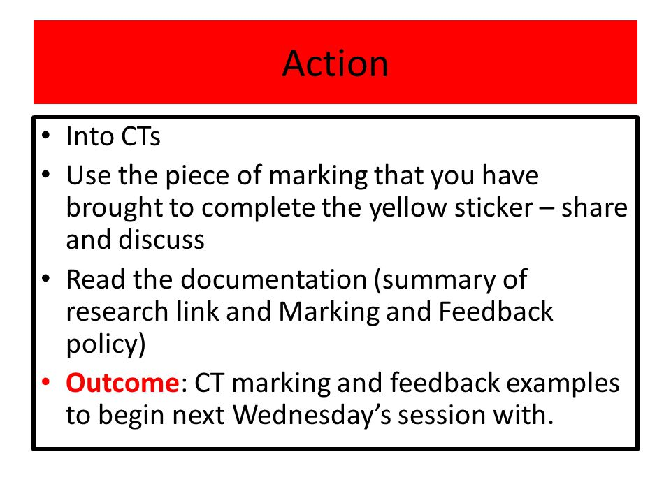 Action Into CTs Use the piece of marking that you have brought to complete the yellow sticker – share and discuss Read the documentation (summary of research link and Marking and Feedback policy) Outcome: CT marking and feedback examples to begin next Wednesday's session with.