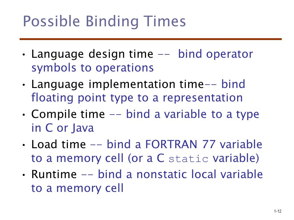 1-12 Possible Binding Times Language design time -- bind operator symbols to operations Language implementation time-- bind floating point type to a representation Compile time -- bind a variable to a type in C or Java Load time -- bind a FORTRAN 77 variable to a memory cell (or a C static variable) Runtime -- bind a nonstatic local variable to a memory cell
