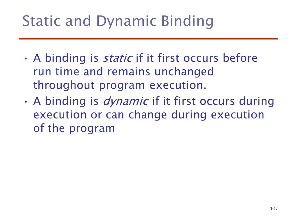 1-13 Static and Dynamic Binding A binding is static if it first occurs before run time and remains unchanged throughout program execution.