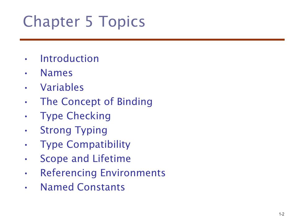 1-2 Chapter 5 Topics Introduction Names Variables The Concept of Binding Type Checking Strong Typing Type Compatibility Scope and Lifetime Referencing Environments Named Constants